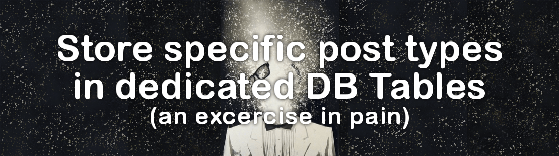 Store specific post types in dedicated DB Tables (an exercise in pain)
